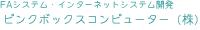 FAシステム・インターネットシステム開発・ピンクボックスコンピューター株式会社 大阪・堺